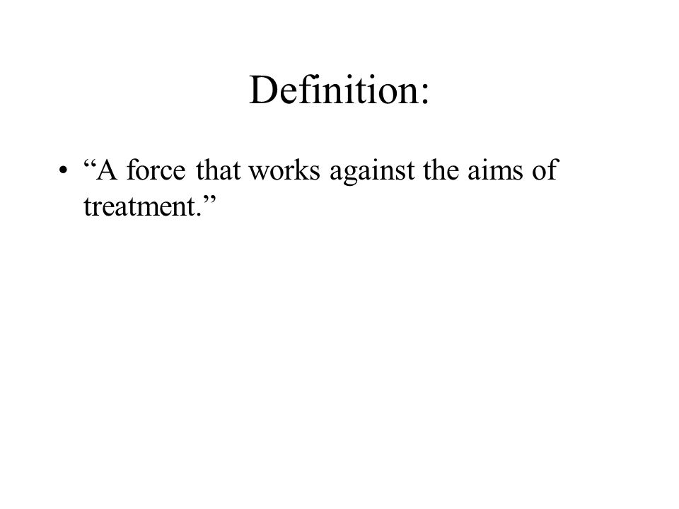 """Definition: """"A force that works against the aims of treatment."""""""