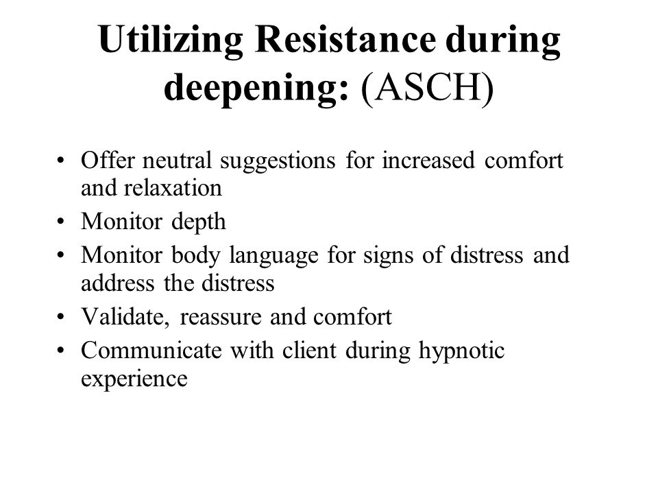 Utilizing Resistance during deepening: (ASCH) Offer neutral suggestions for increased comfort and relaxation Monitor depth Monitor body language for s