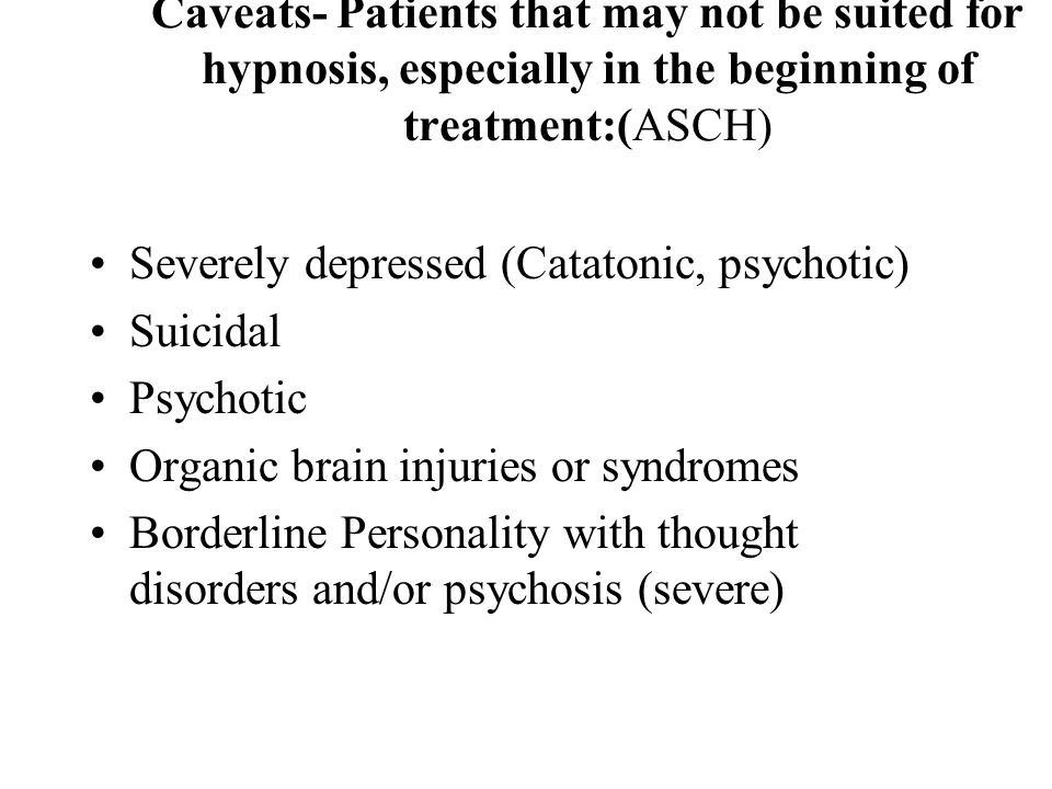 Caveats- Patients that may not be suited for hypnosis, especially in the beginning of treatment:(ASCH) Severely depressed (Catatonic, psychotic) Suici