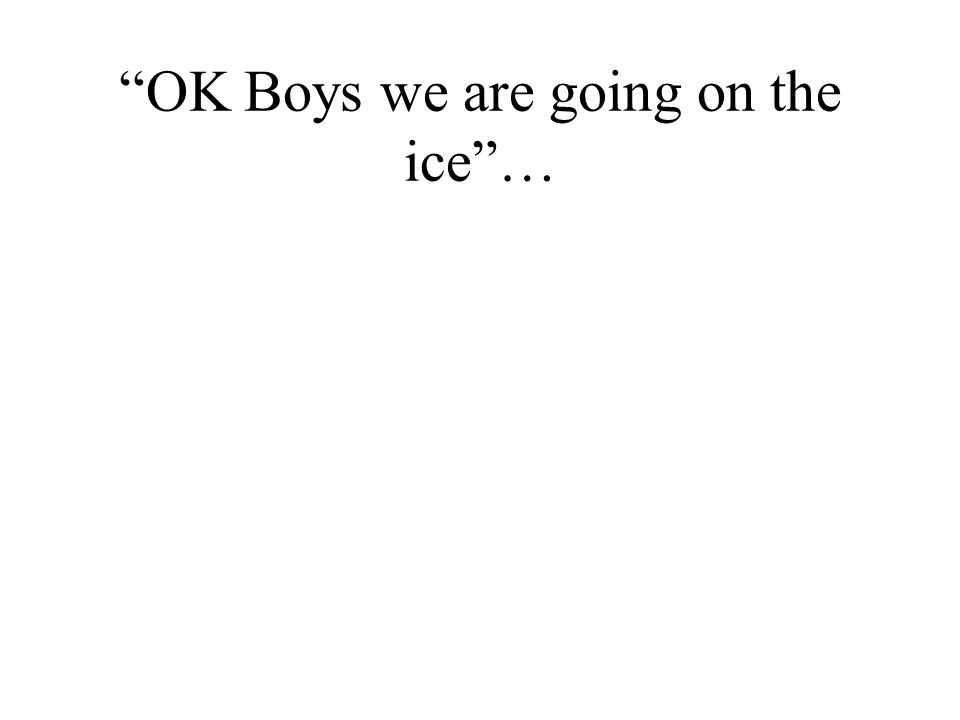 """""""OK Boys we are going on the ice""""…"""