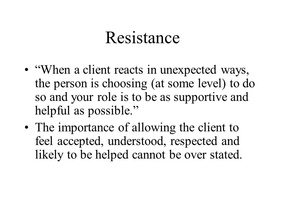 """Resistance """"When a client reacts in unexpected ways, the person is choosing (at some level) to do so and your role is to be as supportive and helpful"""