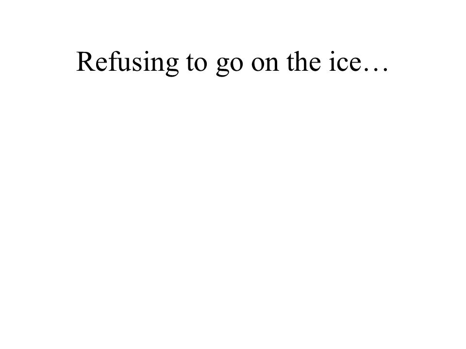 Refusing to go on the ice…