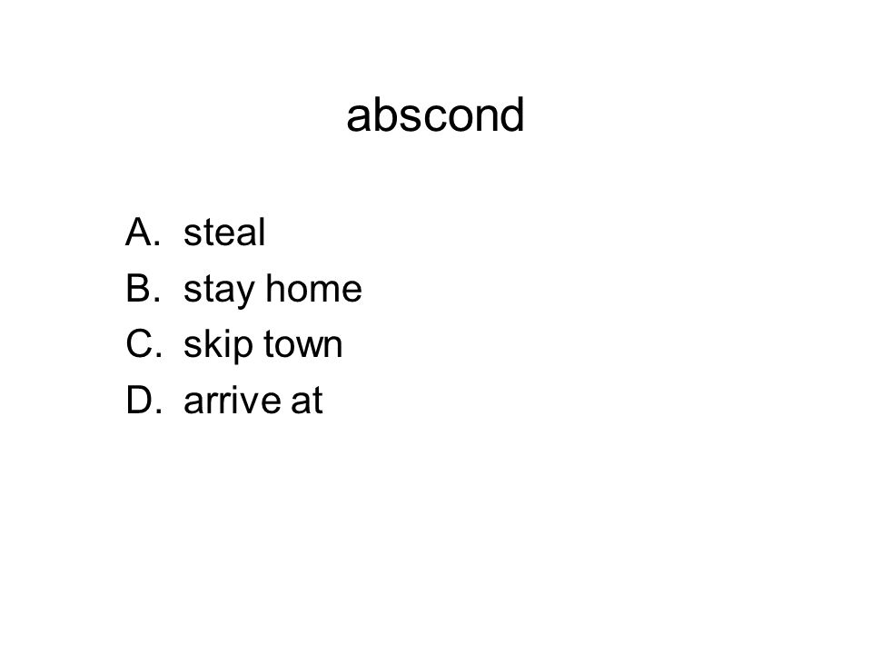 abscond A.steal B.stay home C.skip town D.arrive at