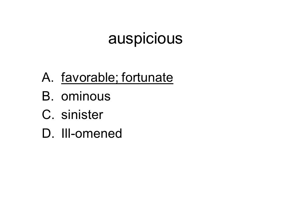 auspicious A.favorable; fortunate B.ominous C.sinister D.Ill-omened
