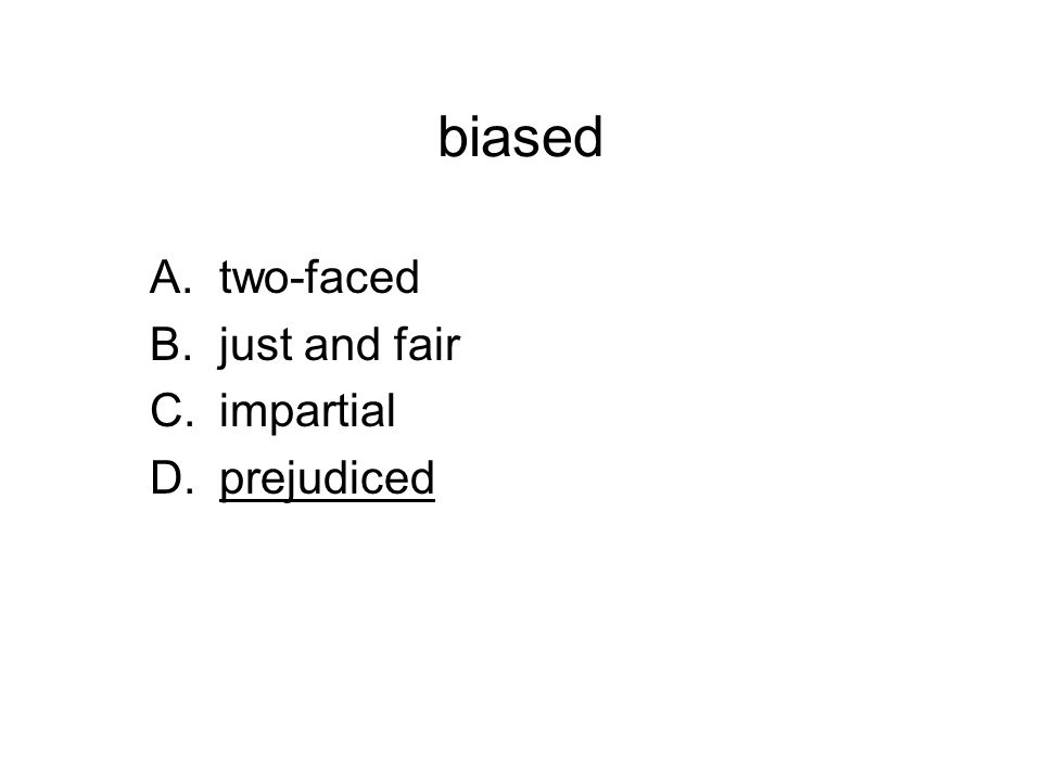 biased A.two-faced B.just and fair C.impartial D.prejudiced