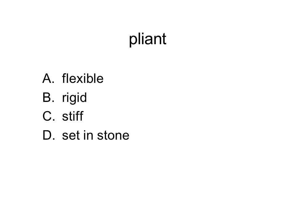 pliant A.flexible B.rigid C.stiff D.set in stone