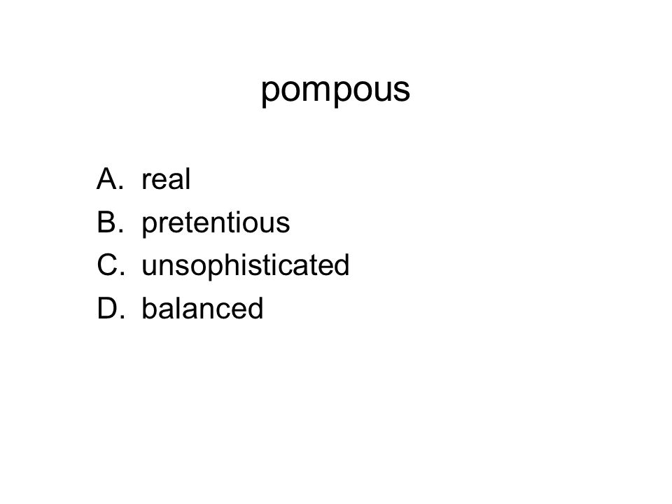 pompous A.real B.pretentious C.unsophisticated D.balanced
