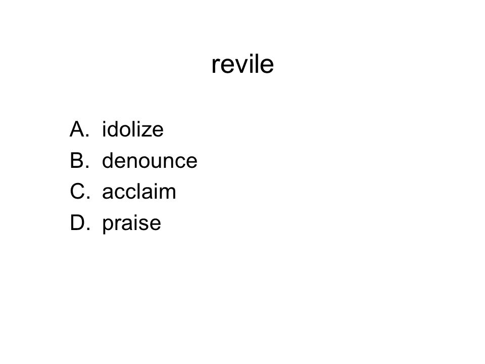 revile A.idolize B.denounce C.acclaim D.praise