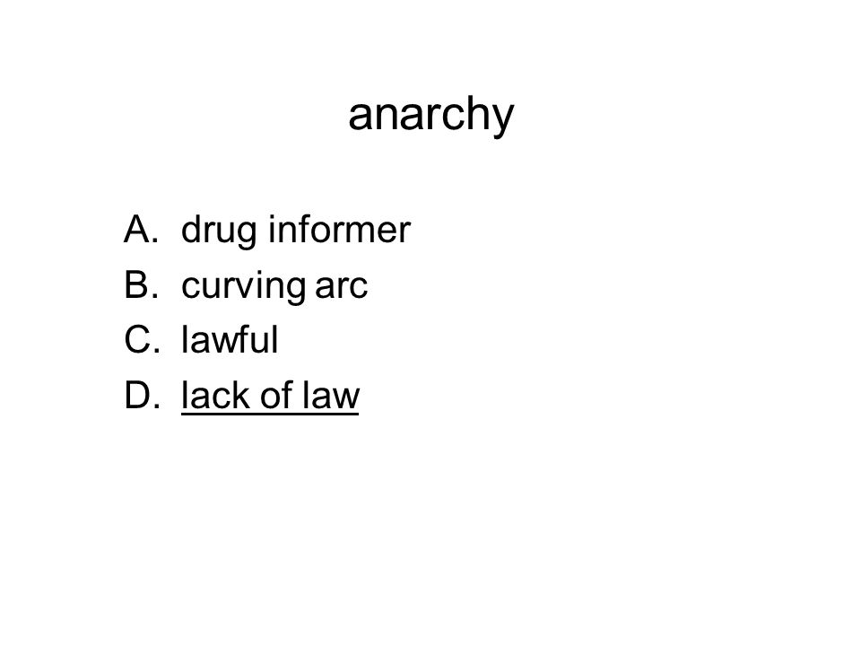 anarchy A.drug informer B.curving arc C.lawful D.lack of law