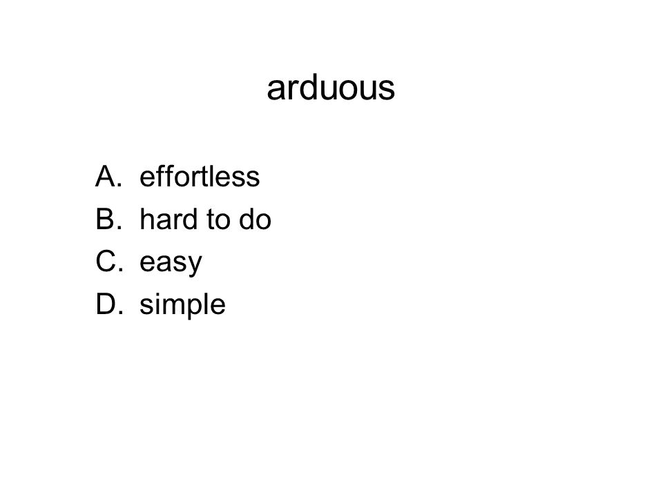 arduous A.effortless B.hard to do C.easy D.simple