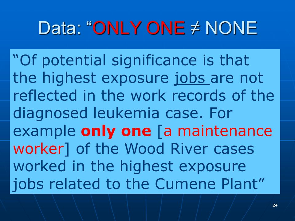 24 Data: ONLY ONE ≠ NONE Of potential significance is that the highest exposure jobs are not reflected in the work records of the diagnosed leukemia case.