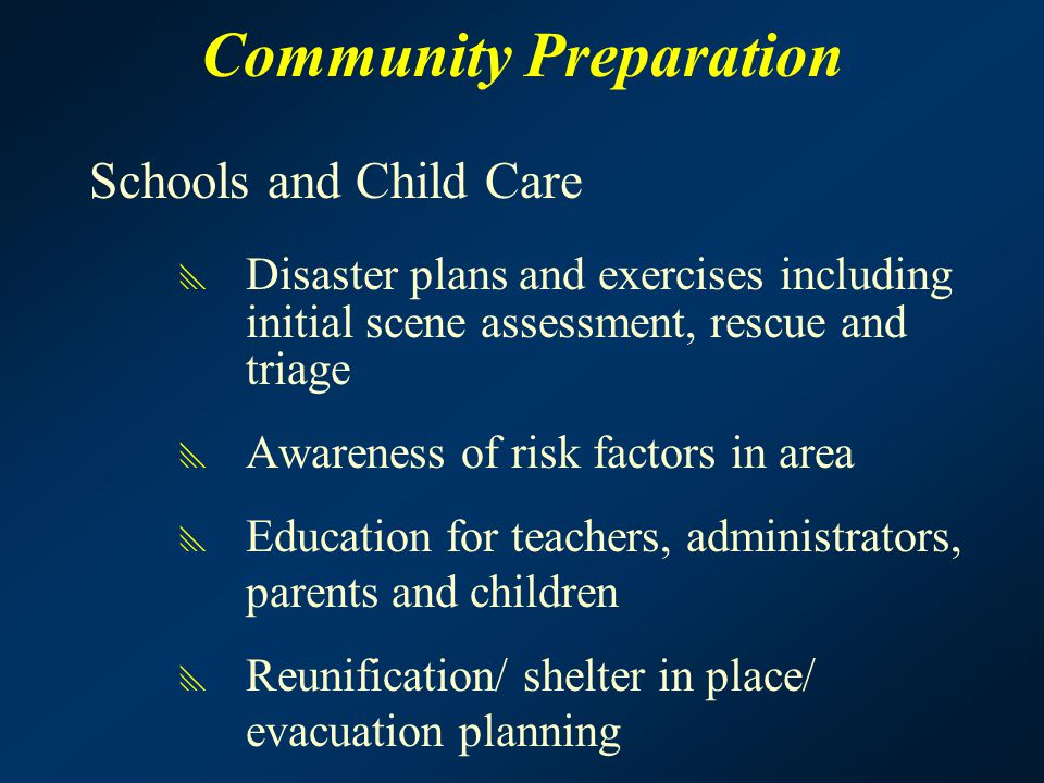 Community Preparation Schools and Child Care  Disaster plans and exercises including initial scene assessment, rescue and triage  Awareness of risk