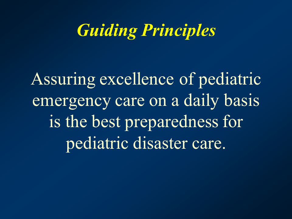 Guiding Principles Assuring excellence of pediatric emergency care on a daily basis is the best preparedness for pediatric disaster care.