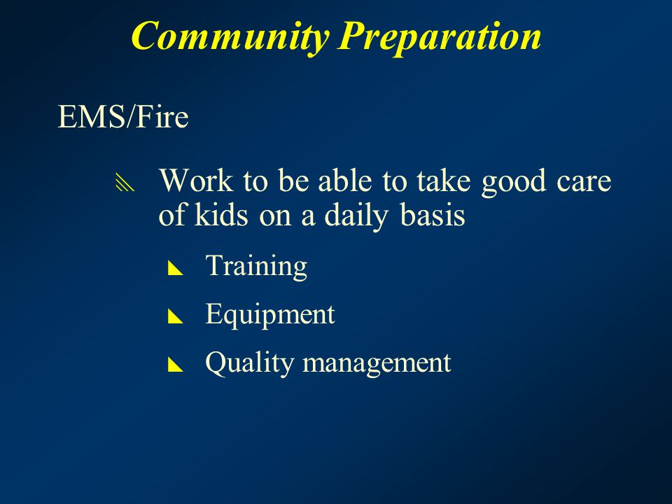 Community Preparation EMS/Fire  Work to be able to take good care of kids on a daily basis  Training  Equipment  Quality management