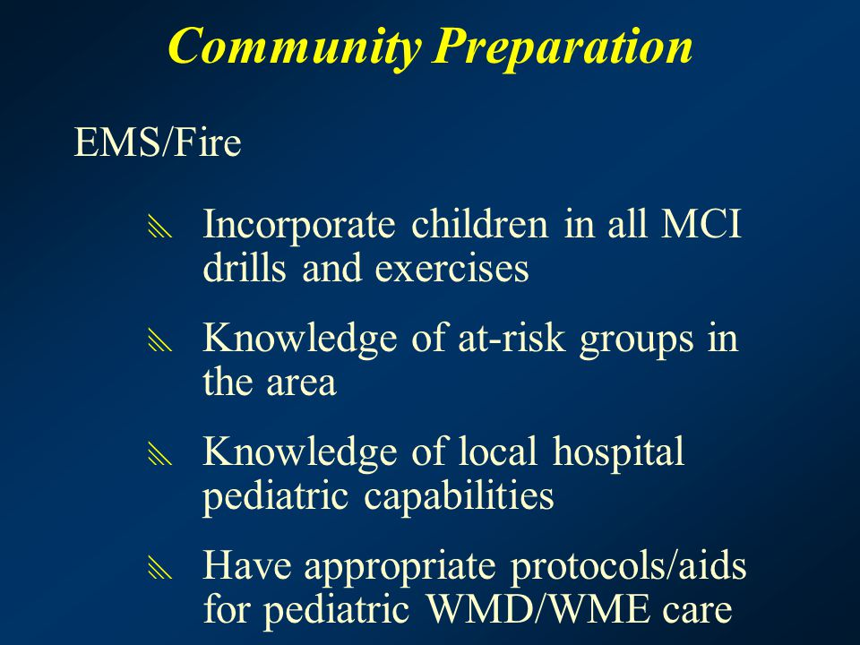 Community Preparation EMS/Fire  Incorporate children in all MCI drills and exercises  Knowledge of at-risk groups in the area  Knowledge of local h