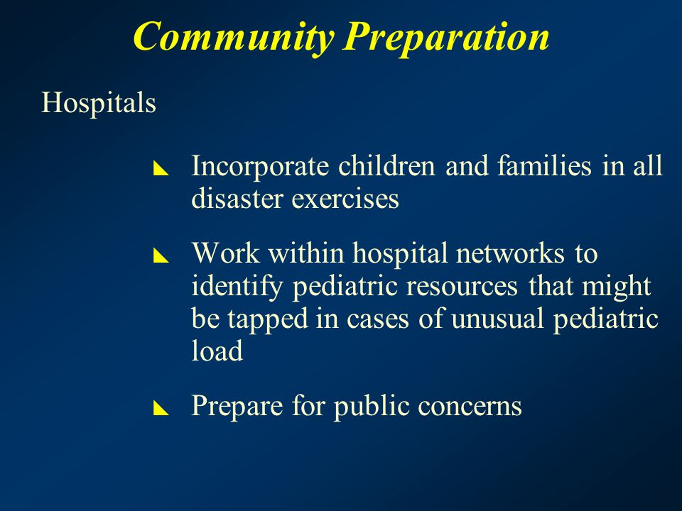 Community Preparation Hospitals  Incorporate children and families in all disaster exercises  Work within hospital networks to identify pediatric resources that might be tapped in cases of unusual pediatric load  Prepare for public concerns