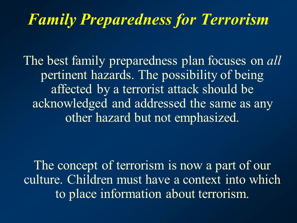 Family Preparedness for Terrorism The best family preparedness plan focuses on all pertinent hazards. The possibility of being affected by a terrorist