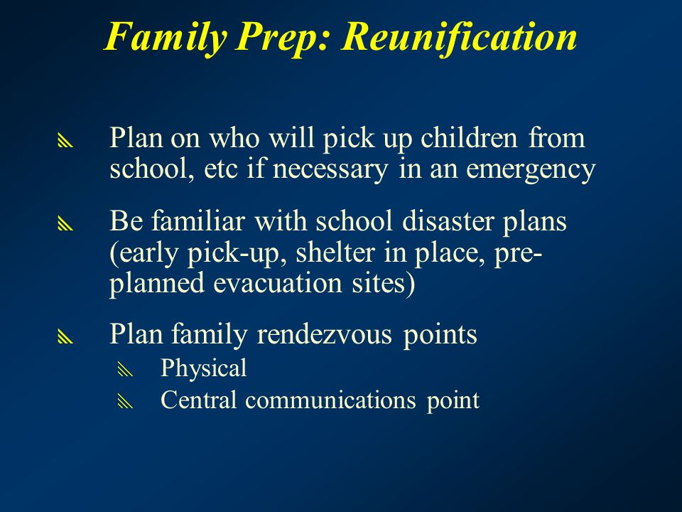 Family Prep: Reunification  Plan on who will pick up children from school, etc if necessary in an emergency  Be familiar with school disaster plans (early pick-up, shelter in place, pre- planned evacuation sites)  Plan family rendezvous points  Physical  Central communications point