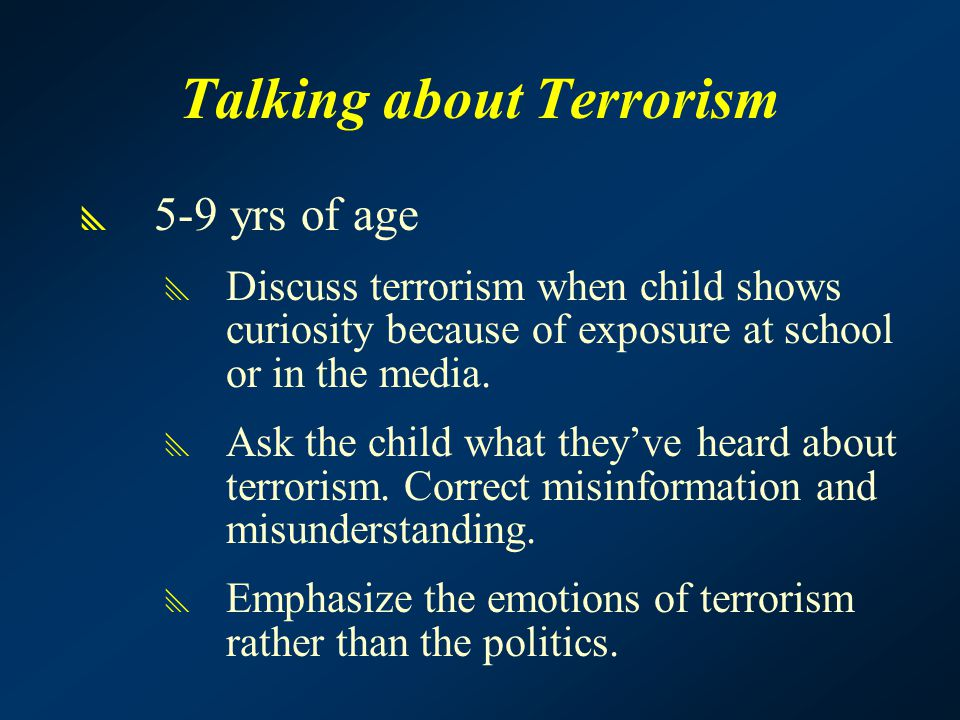 Talking about Terrorism  5-9 yrs of age  Discuss terrorism when child shows curiosity because of exposure at school or in the media.