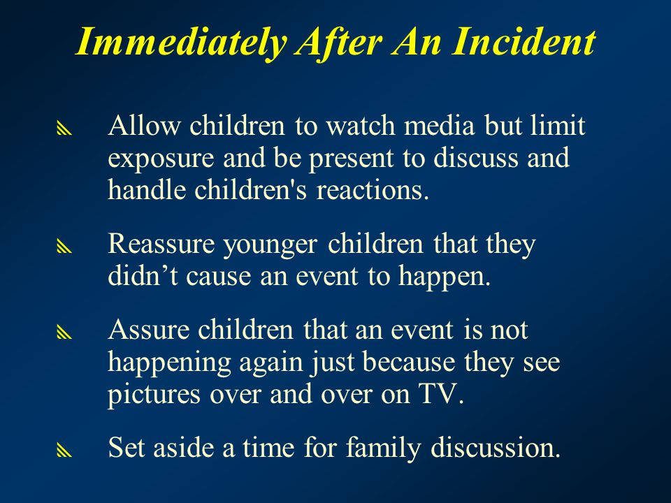 Immediately After An Incident  Allow children to watch media but limit exposure and be present to discuss and handle children s reactions.