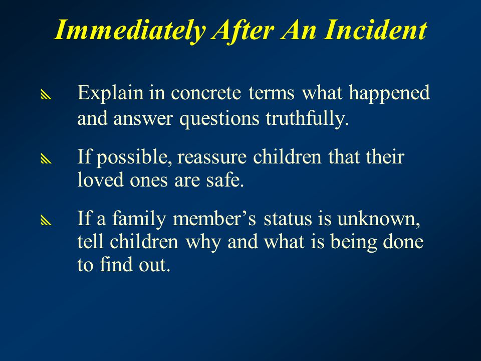 Immediately After An Incident  Explain in concrete terms what happened and answer questions truthfully.  If possible, reassure children that their l