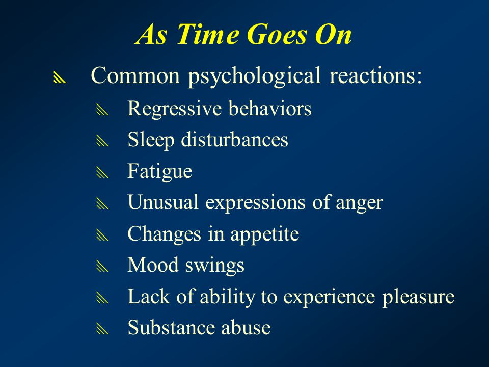 As Time Goes On  Common psychological reactions:  Regressive behaviors  Sleep disturbances  Fatigue  Unusual expressions of anger  Changes in appetite  Mood swings  Lack of ability to experience pleasure  Substance abuse