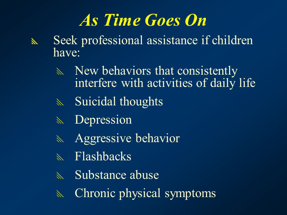 As Time Goes On  Seek professional assistance if children have:  New behaviors that consistently interfere with activities of daily life  Suicidal