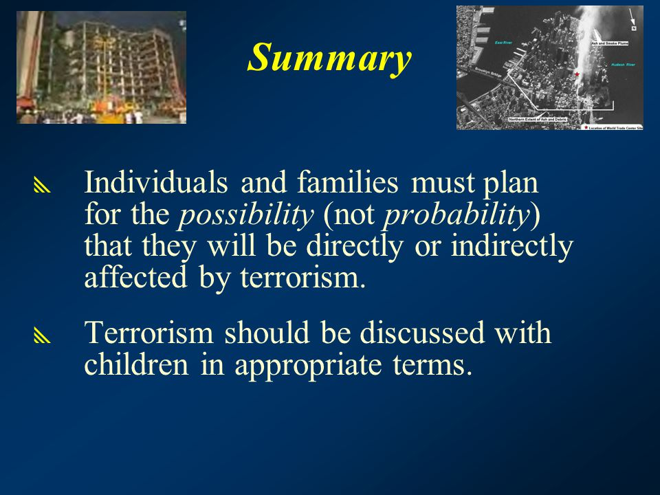 Summary  Individuals and families must plan for the possibility (not probability) that they will be directly or indirectly affected by terrorism.