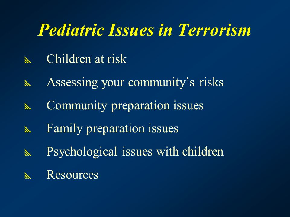 Pediatric Issues in Terrorism  Children at risk  Assessing your community's risks  Community preparation issues  Family preparation issues  Psych