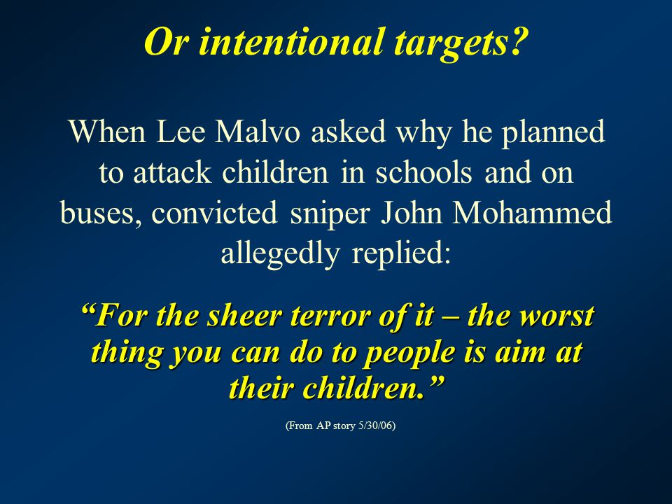 Or intentional targets? When Lee Malvo asked why he planned to attack children in schools and on buses, convicted sniper John Mohammed allegedly repli