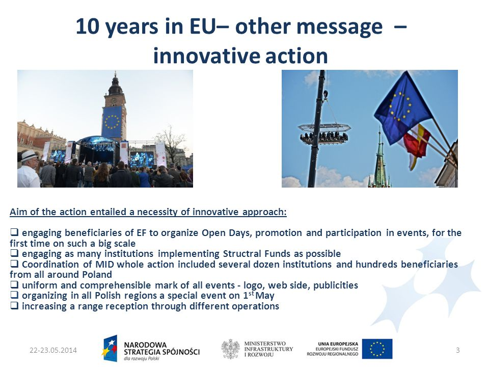 22-23.05.2014Ministers two Infrastruktury i Rozwoju4 Scope thematic of action  1-11.05 – Open Days – events organized by beneficiaries in all voievodships,  1.05 - 16 open-air events – shows, project's and beneficiares presentations, EF knowledge competition, concerts  13.04 – 15.05 – media partnership with leading TV station, namely: preparation and emision multithreaded formats of telecasts concerning EF i EU, announcing events in an action (TV plebiscite, knowledge competition and telecasts about changes in each Polish region), live transmision from open-air events organized in regions, TV competition for the most interesting project co-financed from EF in each region, Live transmision from leading show in Warsaw.