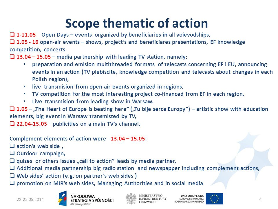 22-23.05.2014Ministers two Infrastruktury i Rozwoju4 Scope thematic of action  1-11.05 – Open Days – events organized by beneficiaries in all voievodships,  1.05 - 16 open-air events – shows, project's and beneficiares presentations, EF knowledge competition, concerts  13.04 – 15.05 – media partnership with leading TV station, namely: preparation and emision multithreaded formats of telecasts concerning EF i EU, announcing events in an action (TV plebiscite, knowledge competition and telecasts about changes in each Polish region), live transmision from open-air events organized in regions, TV competition for the most interesting project co-financed from EF in each region, Live transmision from leading show in Warsaw.