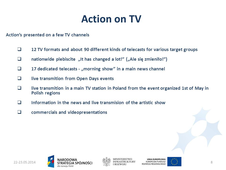 "22-23.05.2014Ministers two Infrastruktury i Rozwoju8 Action on TV Action's presented on a few TV channels  12 TV formats and about 90 different kinds of telecasts for various target groups  nationwide plebiscite ""It has changed a lot! (""Ale się zmieniło! )  17 dedicated telecasts - ""morning show in a main news channel  live transmition from Open Days events  live transmition in a main TV station in Poland from the event organized 1st of May in Polish regions  Information in the news and live transmision of the artistic show  commercials and videopresentations"