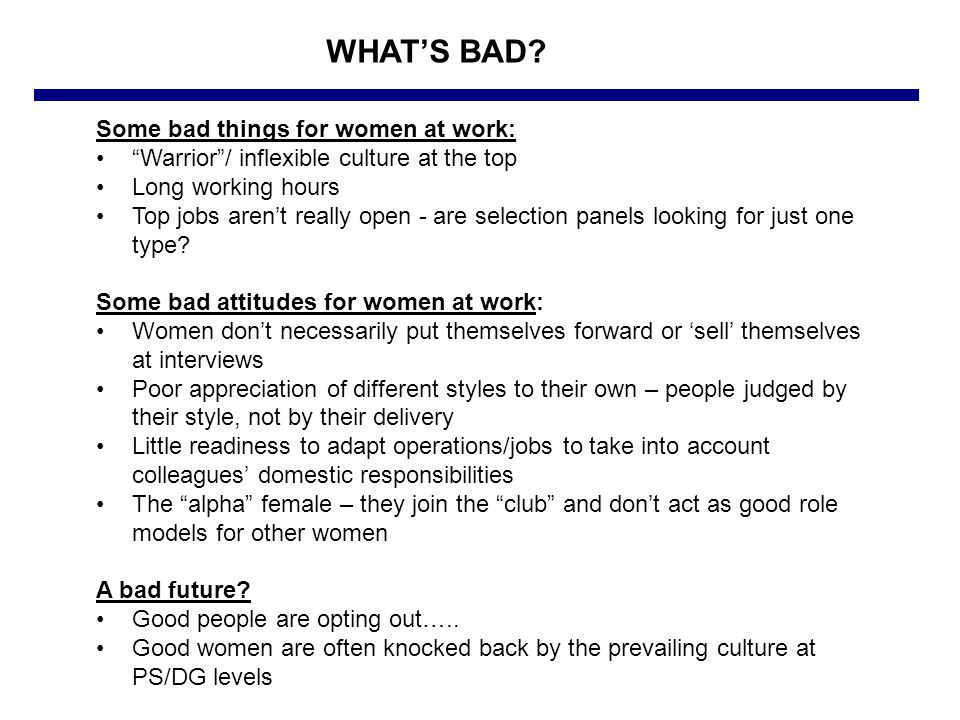 Some bad things for women at work: Warrior / inflexible culture at the top Long working hours Top jobs aren't really open - are selection panels looking for just one type.
