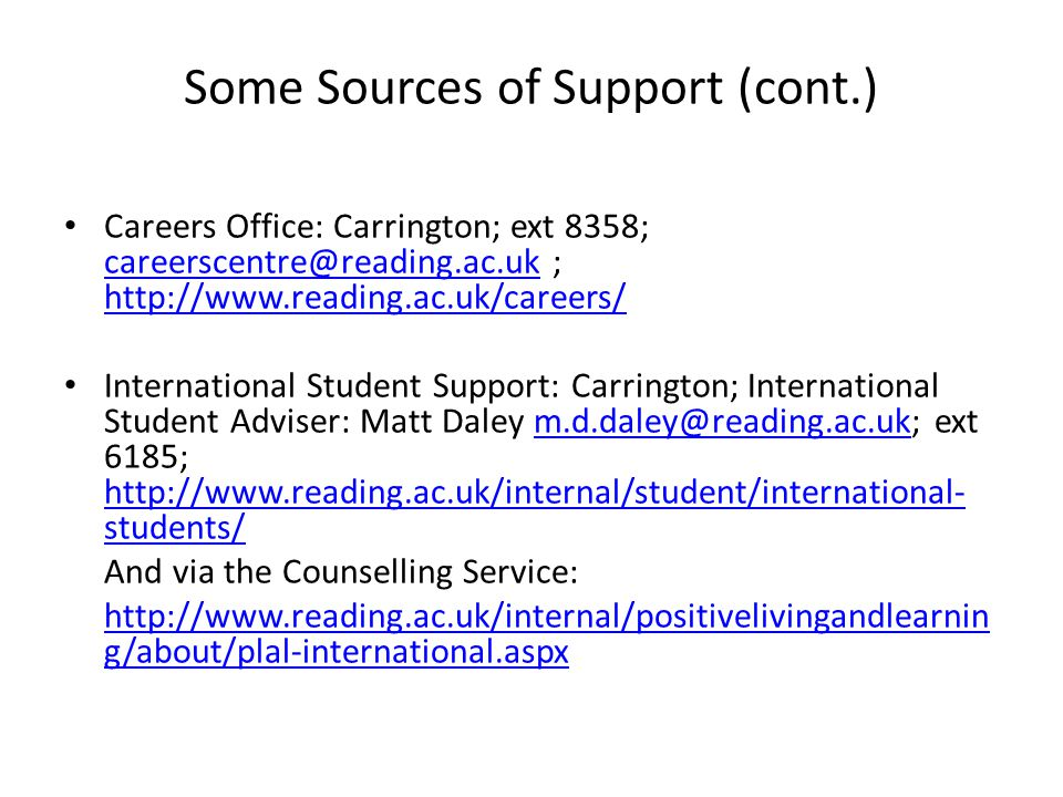 Some Sources of Support (cont.) Careers Office: Carrington; ext 8358; careerscentre@reading.ac.uk ; http://www.reading.ac.uk/careers/ careerscentre@reading.ac.uk http://www.reading.ac.uk/careers/ International Student Support: Carrington; International Student Adviser: Matt Daley m.d.daley@reading.ac.uk; ext 6185; http://www.reading.ac.uk/internal/student/international- students/m.d.daley@reading.ac.uk http://www.reading.ac.uk/internal/student/international- students/ And via the Counselling Service: http://www.reading.ac.uk/internal/positivelivingandlearnin g/about/plal-international.aspx