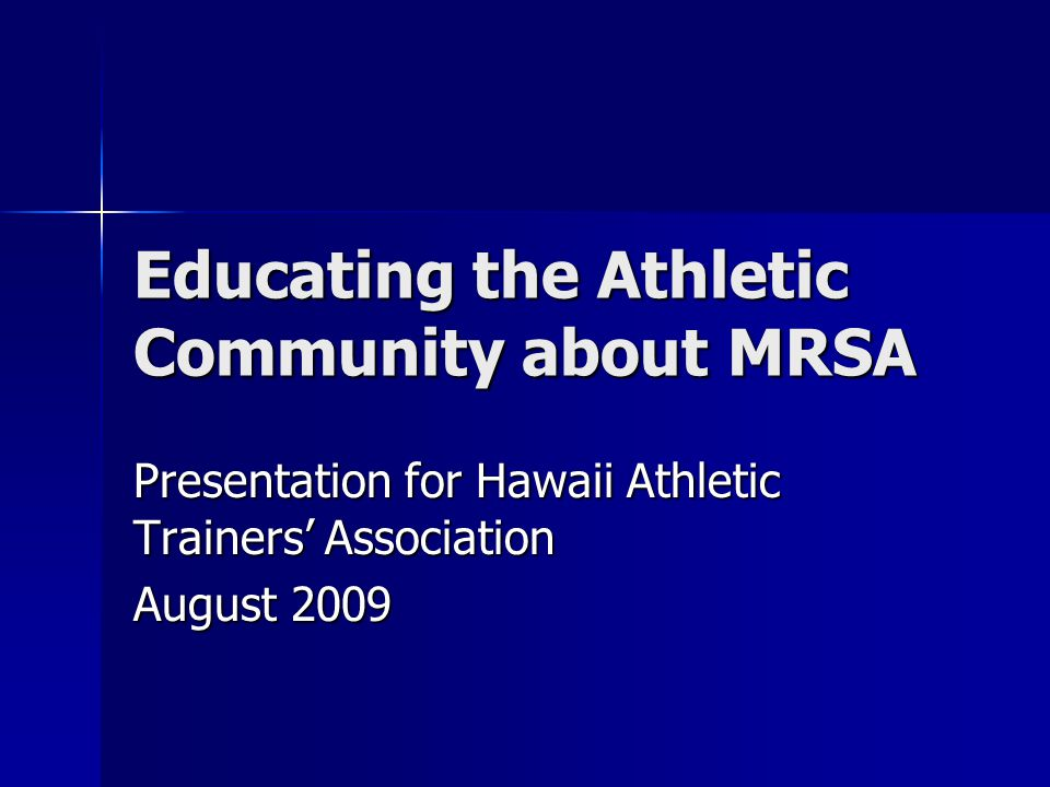Educating the Athletic Community about MRSA Presentation for Hawaii Athletic Trainers' Association August 2009