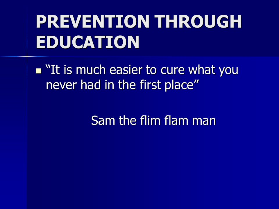 PREVENTION THROUGH EDUCATION It is much easier to cure what you never had in the first place It is much easier to cure what you never had in the first place Sam the flim flam man