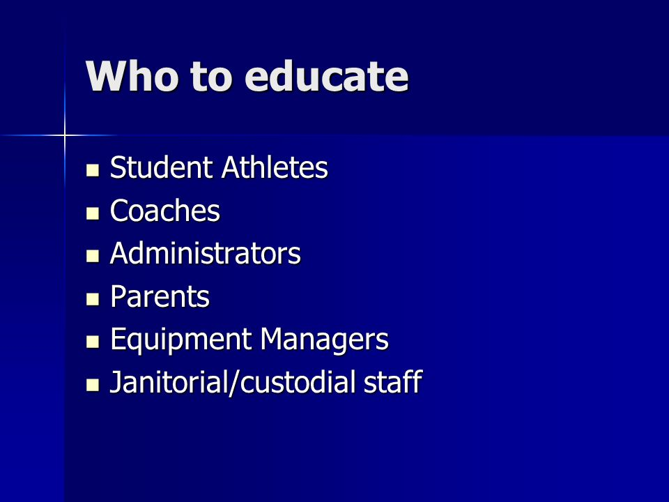 Who to educate Student Athletes Student Athletes Coaches Coaches Administrators Administrators Parents Parents Equipment Managers Equipment Managers Janitorial/custodial staff Janitorial/custodial staff