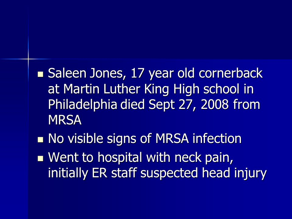 Saleen Jones, 17 year old cornerback at Martin Luther King High school in Philadelphia died Sept 27, 2008 from MRSA Saleen Jones, 17 year old cornerback at Martin Luther King High school in Philadelphia died Sept 27, 2008 from MRSA No visible signs of MRSA infection No visible signs of MRSA infection Went to hospital with neck pain, initially ER staff suspected head injury Went to hospital with neck pain, initially ER staff suspected head injury
