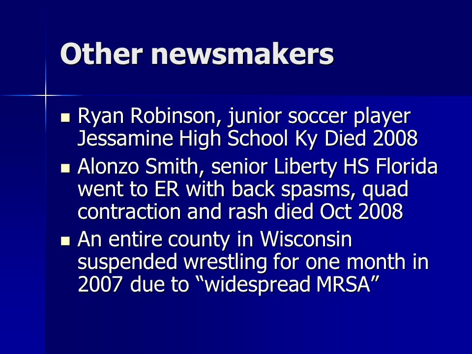 Other newsmakers Ryan Robinson, junior soccer player Jessamine High School Ky Died 2008 Ryan Robinson, junior soccer player Jessamine High School Ky Died 2008 Alonzo Smith, senior Liberty HS Florida went to ER with back spasms, quad contraction and rash died Oct 2008 Alonzo Smith, senior Liberty HS Florida went to ER with back spasms, quad contraction and rash died Oct 2008 An entire county in Wisconsin suspended wrestling for one month in 2007 due to widespread MRSA An entire county in Wisconsin suspended wrestling for one month in 2007 due to widespread MRSA