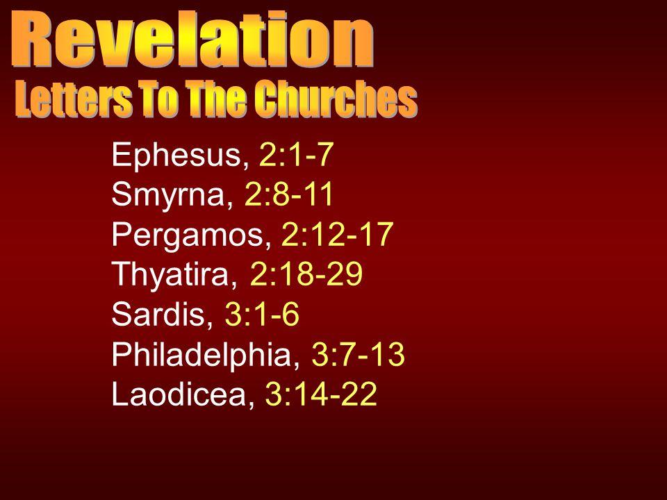 Ephesus, 2:1-7 Smyrna, 2:8-11 Pergamos, 2:12-17 Thyatira, 2:18-29 Sardis, 3:1-6 Philadelphia, 3:7-13 Laodicea, 3:14-22
