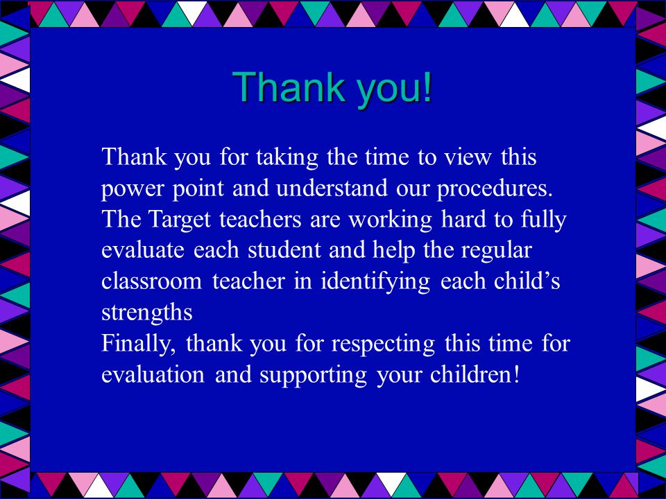 Thank you! Thank you for taking the time to view this power point and understand our procedures. The Target teachers are working hard to fully evaluat