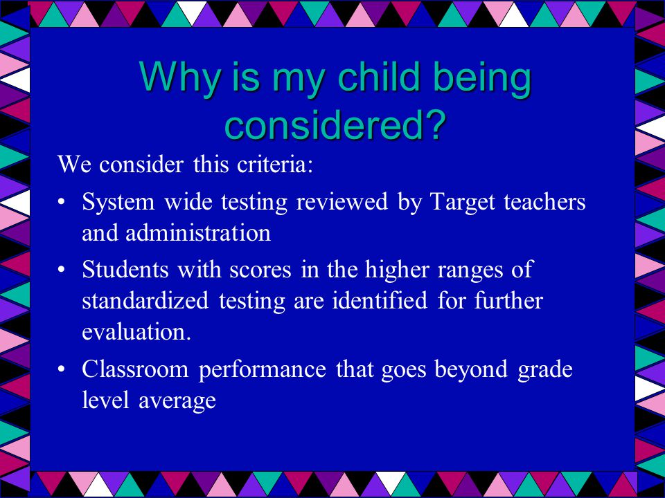 Why is my child being considered? We consider this criteria: System wide testing reviewed by Target teachers and administration Students with scores i