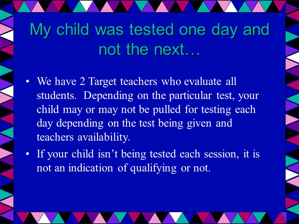 My child was tested one day and not the next… We have 2 Target teachers who evaluate all students. Depending on the particular test, your child may or