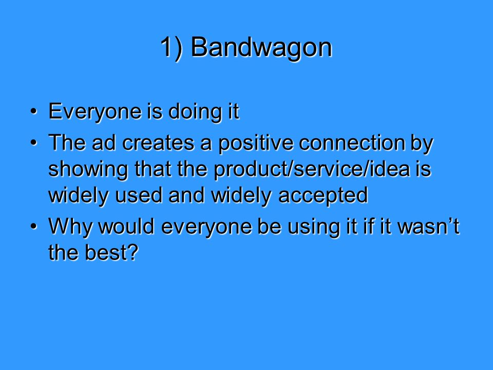 1) Bandwagon Everyone is doing itEveryone is doing it The ad creates a positive connection by showing that the product/service/idea is widely used and
