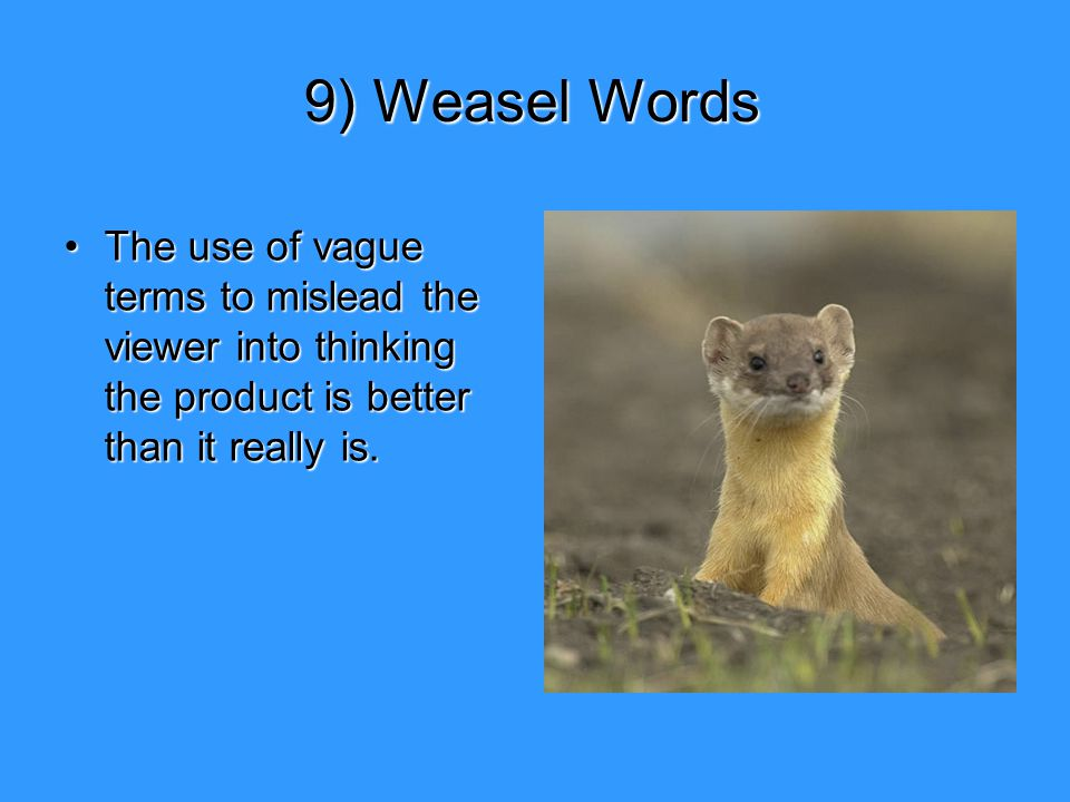 9) Weasel Words The use of vague terms to mislead the viewer into thinking the product is better than it really is.The use of vague terms to mislead t
