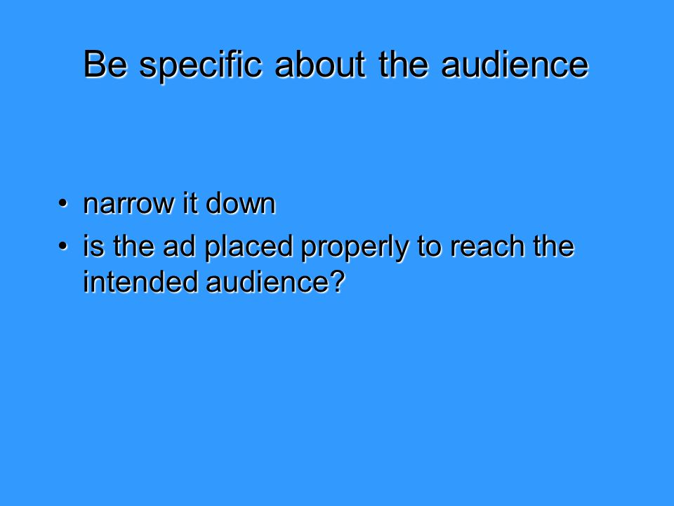 Be specific about the audience narrow it downnarrow it down is the ad placed properly to reach the intended audience?is the ad placed properly to reac
