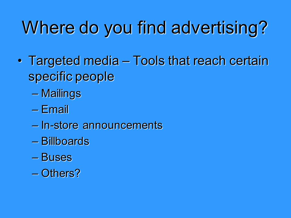 Where do you find advertising? Targeted media – Tools that reach certain specific peopleTargeted media – Tools that reach certain specific people –Mai