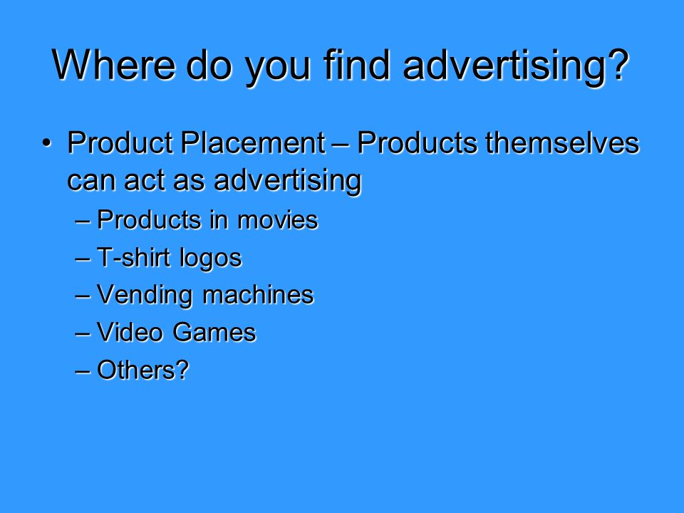 Where do you find advertising? Product Placement – Products themselves can act as advertisingProduct Placement – Products themselves can act as advert