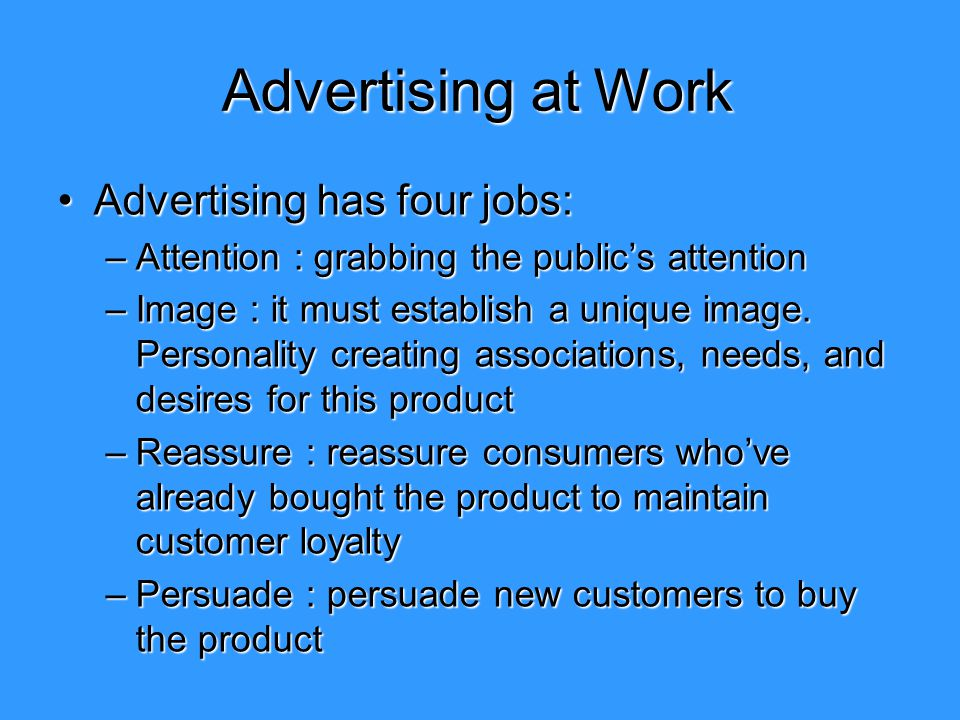 Advertising at Work Advertising has four jobs:Advertising has four jobs: –Attention : grabbing the public's attention –Image : it must establish a uni